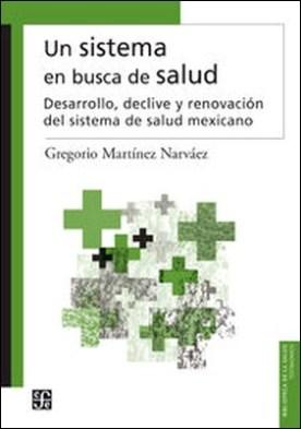 Un sistema en busca de salud. Desarrollo, declive y renovación del sistema de salud mexicano