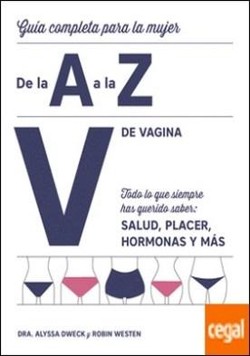 V de vagina . Guía completa para la mujer de la A a la Z. Todo lo que siempre has querido saber: salud, placer, hormonas y más