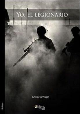 Yo, el legionario. La Legión Extranjera Francesa. Leyenda y realidad