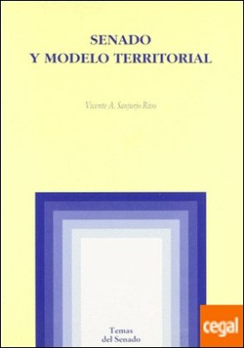 Senado y modelo territorial . . Segundas Cámaras y estructura del Estado en los procesos constituyentes españo por Sanjurjo Rivo, Vicente A. PDF