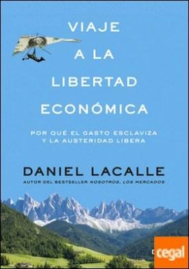 Viaje a la libertad económica . Por qué el gasto esclaviza y la austeridad libera