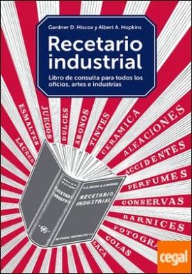 Recetario industrial . Libro de consulta para todos los oficios, artes e industrias
