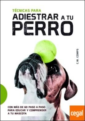 Técnicas para Adiestrar a Tu Perro . Con más de 60 Paso a Paso para Educar y Comprender a Tu Mascota