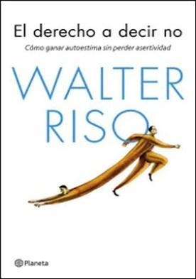 El derecho a decir no: Cómo ganar autoestima sin perder efectividad por Walter Riso PDF