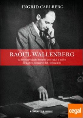 Raoul Wallenberg . La heroica vida del hombre que salvó a miles de judíos húngaros del Holocausto por Carlberg, Ingrid PDF