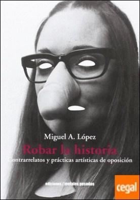 Robar la historia : contrarrelatos y prácticas artísticas de oposición / Miguel A. López. por López, Miguel A.