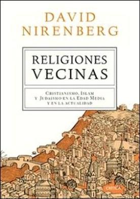 Religiones vecinas. Cristianismo, Islam y Judaísmo en la Edad Media y en la actualidad por David Nirenberg PDF