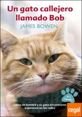 Un gato callejero llamado Bob . Cómo un hombre y su gato encontraron esperanza en las calles por Bowden, James