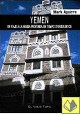 Yemen . Un viaje a la Arabia profunda en tiempos turbulentos por Aguirre, Mark