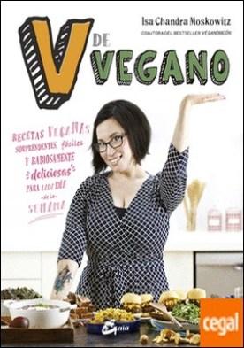 V de vegano . Recetas veganas sorprendentes, fáciles y rabiosamente deliciosas para cada día de la semana