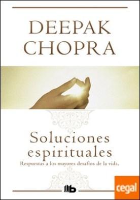 Soluciones espirituales . Respuestas a los mayores desafíos de la vida por Chopra, Deepak