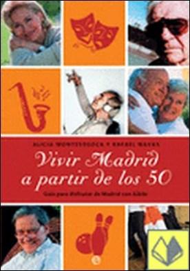 Vivir Madrid a partir de los 50 . guía para disfrutar de Madrid con júbilo por Alicia Montesdeoca