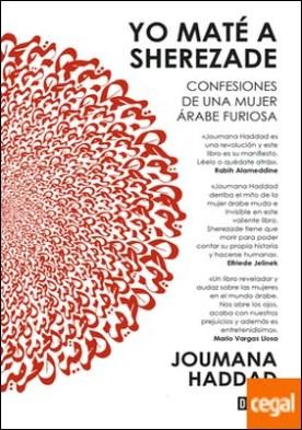 Yo maté a Sherezade . Confesiones de una mujer árabe furiosa por Haddad, Joumana