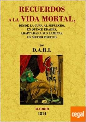 Recuerdos a la vida mortal. Desde la cuna al sepulcro por D.A.R.I. PDF