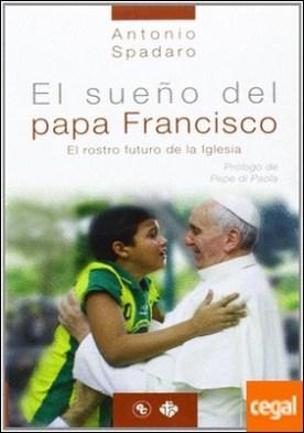 SUEÑO DEL PAPA FRANCISCO, EL. EL ROSTRO FUTURO DE LA IGLESIA