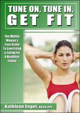 Turn On, Tune In, Get Fit. The Midlife Woman's Easy Guide to Exercising and Eating for a Healthier Future