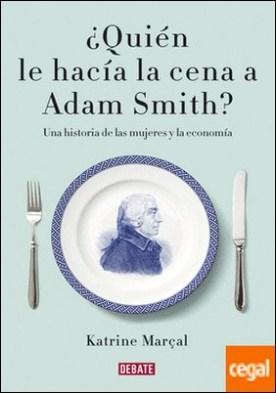 ¿Quién le hacía la cena a Adam Smith? . Una historia de las mujeres y la economía por Marçal, Katrine PDF
