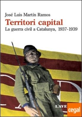 Territori capital . La guerra civil a Catalunya, 1937-1939 por Martín Ramos, José Luis PDF