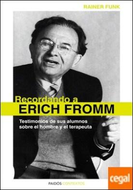 Recordando a Erich Fromm . Testimonios de sus alumnos sobre el hombre y el terapeuta
