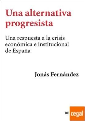 Una alternativa progresista . Una respuesta a la crisis económica e institucional de España