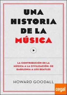 Una historia de la música . La contribución de la música a la civilización, de Babilonia a los Beatles