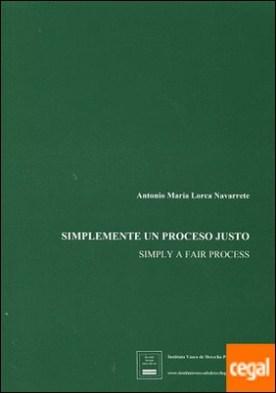 Simplemente un proceso justo . Simply a fair process por Lorca Navarrete, Antonio María PDF