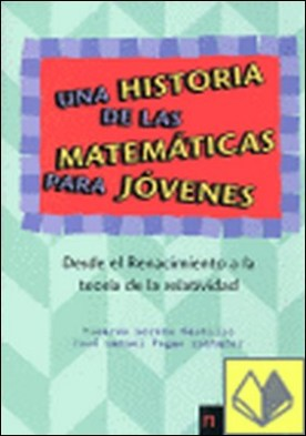 Una historia de las matemáticas para jóvenes. Desde el Renacimiento a la teoría . Desde el Renacimiento a la Teoría de la Relatividad por Moreno Castillo, Ricardo PDF