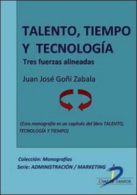 Talento, tecnología y tiempo. Tres fuerzas alineadas. Talento, tecnología y tiempo por Juan José Goñi Zabala PDF