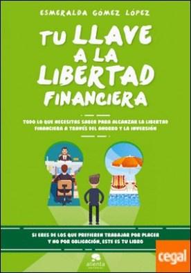Tu llave a la libertad financiera . Todo lo que necesitas saber para alcanzar la libertad financiera a través del ahorro y la inversión