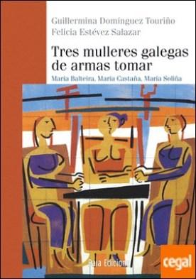Tres mulleres galegas de armas tomar . María Balteira, María Castaña, María Soliña por Domínguez Touriño, Guillermina PDF