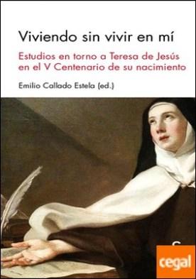 Viviendo sin vivir en mí . Estudios en torno a Teresa de Jesús en el V Centenario de su muerte