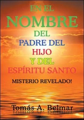 En El Nombre Del Padre Del Hijo Y Del Espíritu Santo: Misterio Revelado por Tomas A. Belmar