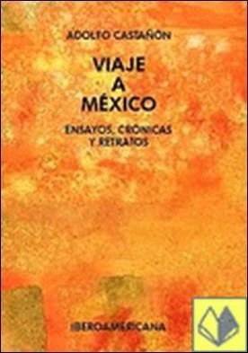 Viaje a México . ensayos, crónicas y retratos