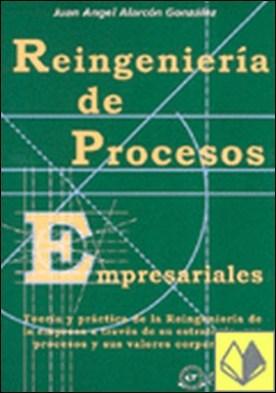 Reingeniería de procesos empresariales . teoría y práctica de la reingeniería de la empresa a través de su estrategia, sus procesos y sus valores corporativos