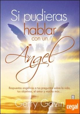 Si pudieras hablar con un Ángel . Respuestas ángelicas a tus preguntas sobre la vida, tus objetivos, el amor y mucho más