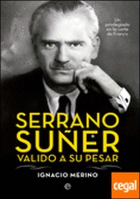 Serrano Súñer, valido a su pesar . un privilegiado en la corte de Franco