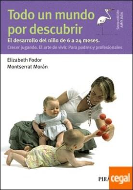 Todo un mundo por descubrir . El desarrollo del niño de 6 a 24 meses. Crecer jugando. El arte de vivir. Para padres y profesionales
