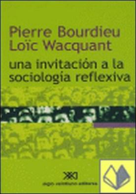 Una invitación a la sociología reflexiva . An invitation to reflexive sociology