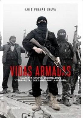 Vidas armadas. Cuarenta grupos guerrilleros y terroristas que cambiaron la historia por Luis Felipe Silva