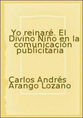 Yo reinaré. El Divino Niño en la comunicación publicitaria por Carlos Andrés Arango Lozano, Jairo Roberto Sojo Gómez PDF