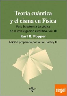 Teoría cuántica y el cisma en Física . Post Scriptum a La Lógica de la investigación científica. Vol. III