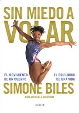 Sin miedo a volar: El movimiento de un cuerpo, el equilibrio de una vida por Simone Biles Michelle Burford PDF
