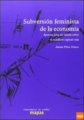 Subversión feminista de la economía . aportes para un debate sobre el conflicto capital-vida