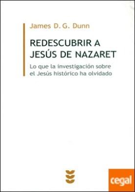 REDESCUBRIR A JESUS DE NAZARET . Lo que la investigación sobre el Jesús histórico ha olvidado