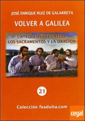 Volver a Galilea . catequesis del credo, los sacramentos y la oración por Ruiz de Galarreta, José Enrique