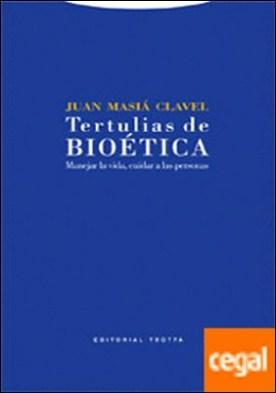Tertulias de bioética . Manejar la vida, cuidar a las personas