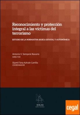 RECONOCIMIENTO Y PROTECCIÓN INTEGRAL A LAS VÍCTIMAS DEL TERRORISMO . ESTUDIO DE LA NORMATIVA BÁSICA ESTATAL Y AUTONÓMICA