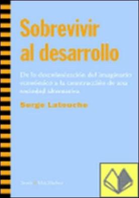 SOBREVIVIR AL DESARROLLO . De la Descolonización del Imaginario Económico a la Construcción