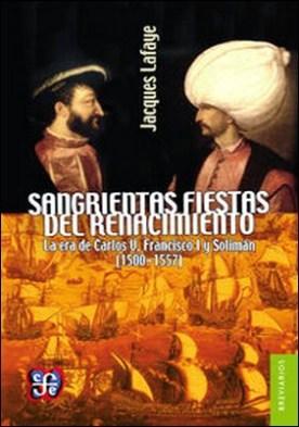 Sangrientas fiestas del Renacimiento. La era de Carlos V, Francisco I y Solimán el Magnífico (1500-1557)