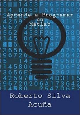 Aprende a Programar en MATLAB por Roberto Silva Acuña PDF